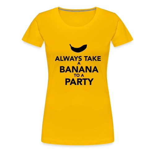 Always take a Banana to a Party - Women's Premium T-Shirt