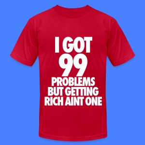 I Got 99 Problems But Getting Rich Aint One T-Shirts - Men's T-Shirt by American Apparel