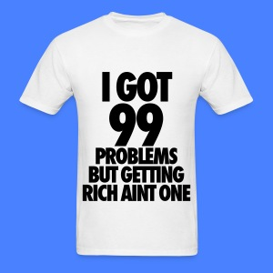 I Got 99 Problems But Getting Rich Aint One T-Shirts - Men's T-Shirt