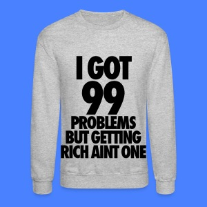 I Got 99 Problems But Getting Rich Aint One Long Sleeve Shirts - Crewneck Sweatshirt