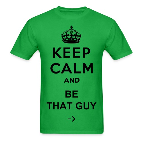 BE THAT GUY - KEEP CALM AND - Men's T-Shirt