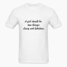 A girl should be two things: classy and fabulous. T-Shirts