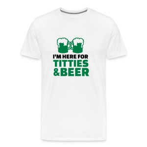 I'm here titties and Beer T-Shirts - Men's Premium T-Shirt