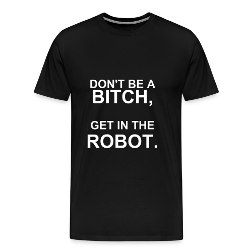 Men's Premium T-Shirt DON'T BE A BITCH, GET IN THE ROBOT. | iridescence apparel - Men's Premium T-Shirt