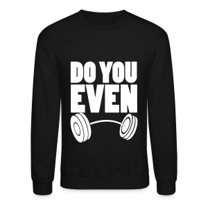 Do You Even Lift Long Sleeve Shirts - Crewneck Sweatshirt