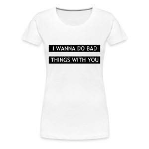 I wanna do bad things with you tee - Women's Premium T-Shirt