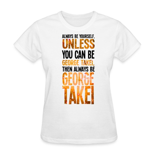 Always Be Yourself Unless You Can Be George Takei  - Women's T-Shirt