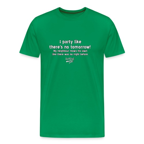 Party like there's no tomorrow! - Men's Premium T-Shirt