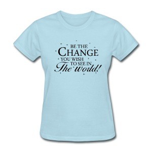Be The Change You Wish to See in The World - Women's T-Shirt