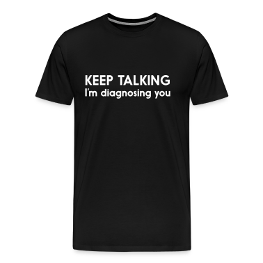 Keep talking I'm diagnosing you T-Shirts