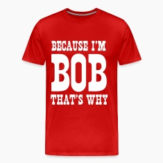 Because I'm Bob, that's why T-Shirts