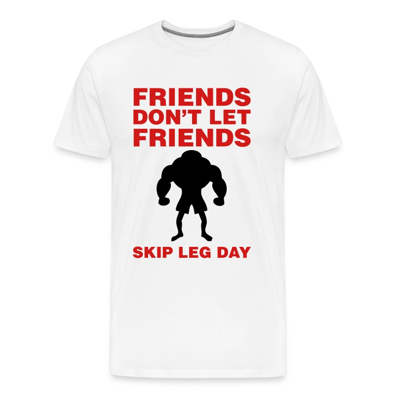 Friends Don't Let Friends Skip Leg Day Shirt - Men's Premium T-Shirt