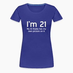 I'm 21. My ID finally has my own picture on it Women's T-Shirts