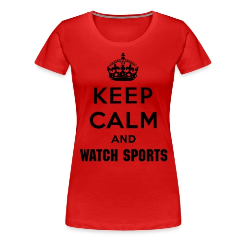 Keep Calm and WATCH SPORTS - Women's Premium T-Shirt