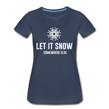 Let it snow somewhere else Women's T-Shirts