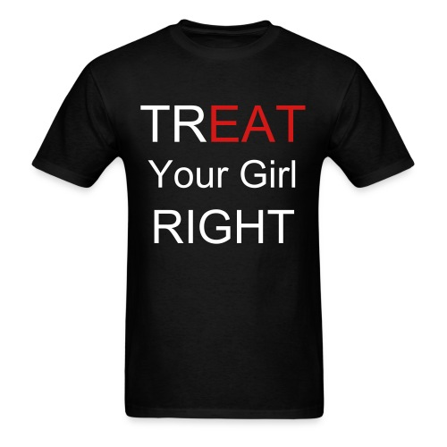 Treat Your Girl Right - Men's T-Shirt
