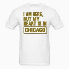 I AM HERE BUT MY HEART IS IN CHICAGO T-Shirts