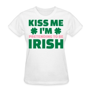 Kiss me Im pretending to be Irish   - Women's T-Shirt