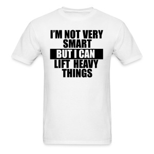 I'm not very smart, but I can lift heavy things gym t-shirt - Men's T-Shirt