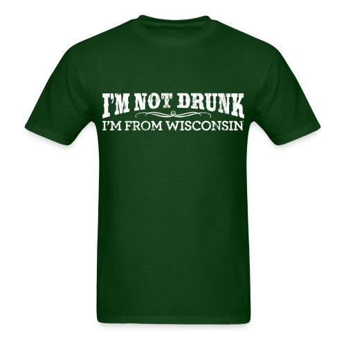 I'm Not Drunk - I'm From Wisconsin T-Shirt - Men's T-Shirt
