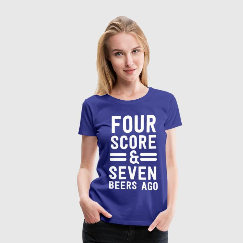 Four Score and Seven Beers Ago T-Shirts - Women's Premium T-Shirt