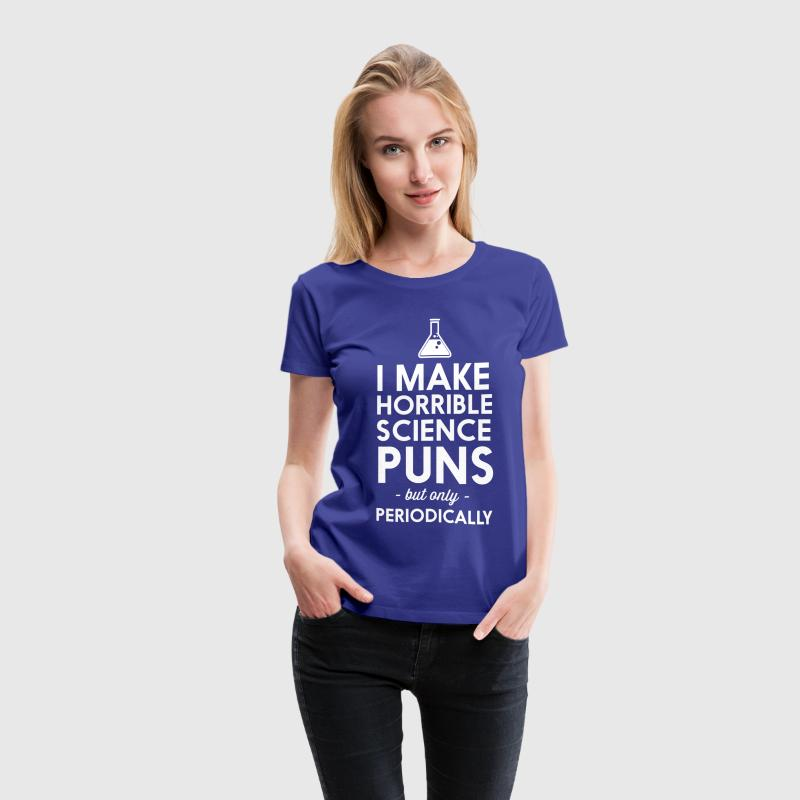 I make horrible science puns periodically T-Shirts - Women's Premium T-Shirt