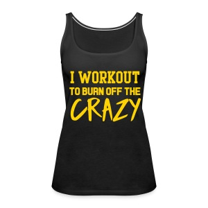 I workout to burn off the crazy Tanks - Women's Premium Tank Top