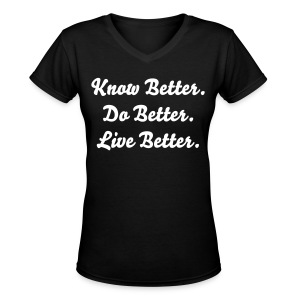 Know Better. Do Better. Live Better. - Women's V-Neck T-Shirt