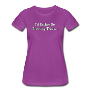 I'd Rather Be Planting Trees... -Premium Tee - Women's Premium T-Shirt