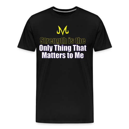 Strength Is The Only Thing That Matters - Men's Premium T-Shirt
