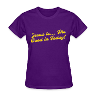 T-Shirts ~ Women's T-Shirt ~ Good in Today