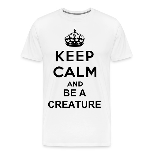 Keep Calm And Be A Creature - Men's Premium T-Shirt