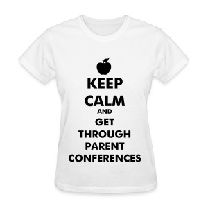 Keep Calm and Get Through Parent Conferences - Women's T-Shirt