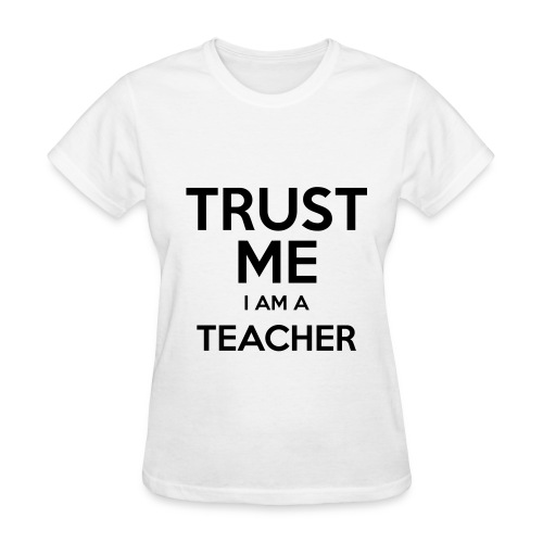 Trust Me.  I Am a Teacher. - Women's T-Shirt