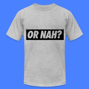 Or Nah? T-Shirts - Men's T-Shirt by American Apparel