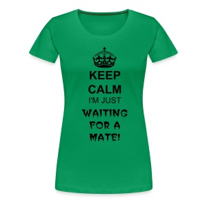 Keep Calm I'm Just Waiting For A Mate - Women's Premium T-Shirt