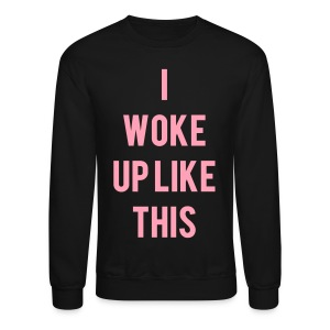 I Woke Up Like This Long Sleeve Shirts - Crewneck Sweatshirt
