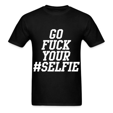 Go Fuck Your Selfie T-Shirts