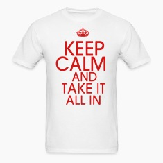 KEEP CALM AND TAKE IT ALL IN