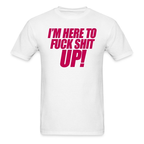 I'm here to F* Sh*t up - Men's T-Shirt