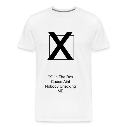 X In The Box Cause Aint Nobody Checking ME - Men's Premium T-Shirt