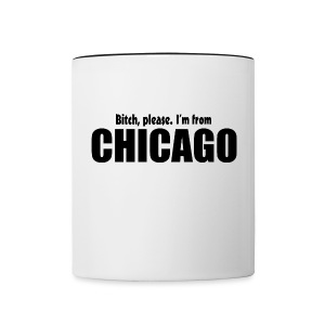 Bitch, please. I'm from Chicago - Contrast Coffee Mug