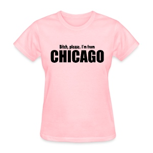 Bitch, please. I'm from Chicago - Women's T-Shirt