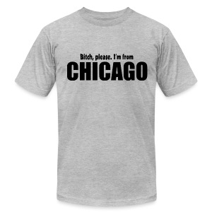 Bitch, please. I'm from Chicago - Men's T-Shirt by American Apparel