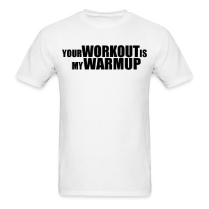 Your workout s my warmup Gym T-shirt - Men's T-Shirt