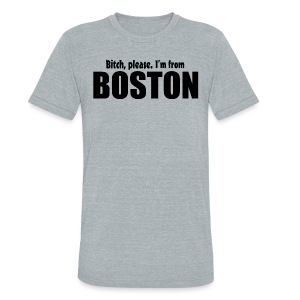 Bitch, please. I'm from Boston - Unisex Tri-Blend T-Shirt by American Apparel