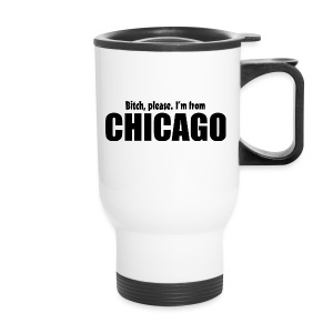 Bitch, please. I'm from Chicago - Travel Mug