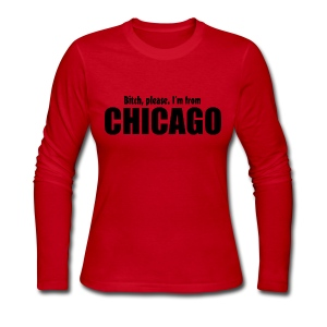Bitch, please. I'm from Chicago - Women's Long Sleeve Jersey T-Shirt