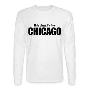 Bitch, please. I'm from Chicago - Men's Long Sleeve T-Shirt