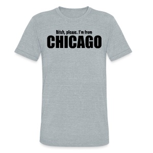 Bitch, please. I'm from Chicago - Unisex Tri-Blend T-Shirt by American Apparel